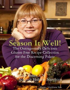 Season It Well! – The Outrageously Delicious Gluten Free Recipe Collection for the Discerning Palate, Anne Baker, CN