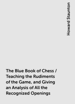 The Blue Book of Chess / Teaching the Rudiments of the Game, and Giving an Analysis of All the Recognized Openings, Howard Staunton