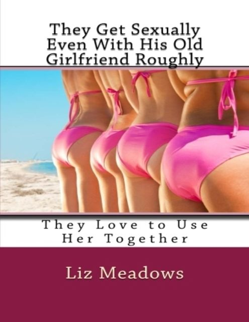 They Get Sexually Even With His Old Girlfriend Roughly: They Love to Use Her Together, Liz Meadows