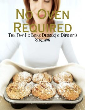 No Oven Required – The Top No Bake Desserts, Dips and Spreads, M Osterhoudt