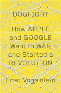 Dogfight: How Apple and Google Went to War and Started a Revolution, Vogelstein Fred