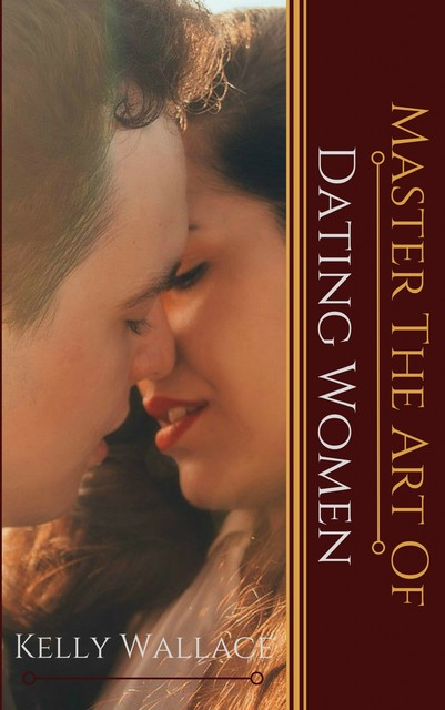 Master the Art of Dating Women, Wallace Kelly
