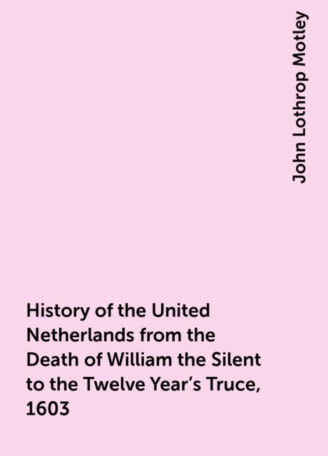 History of the United Netherlands from the Death of William the Silent to the Twelve Year's Truce, 1603, John Lothrop Motley