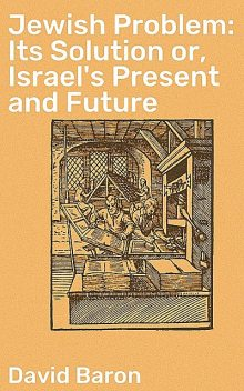 Jewish Problem: Its Solution or, Israel's Present and Future, David Baron