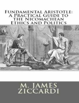 Fundamental Aristotle: A Practical Guide to the Nicomachean Ethics and Politics, M.James Ziccardi