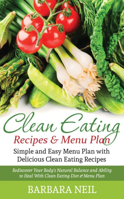 Clean Eating Recipes & Menu Plan: Simple and Easy Menu Plan with Delicious Clean Eating Recipes, Barbara Neil