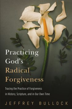 Practicing God's Radical Forgiveness, Jeffrey Bullock