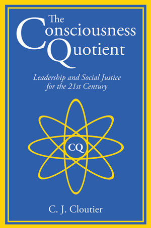 The Consciousness Quotient: Leadership and Social Justice for the 21st Century, C.J.Cloutier