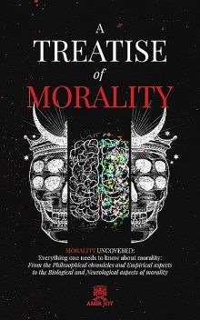 A Treatise of Morality: Morality uncovered: Everything one needs to know about morality, AMIR JOY
