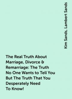 The Real Truth About Marriage, Divorce & Remarriage: The Truth No One Wants to Tell You But The Truth That You Desperately Need To Know!, Kim Sands, Lambert Sands
