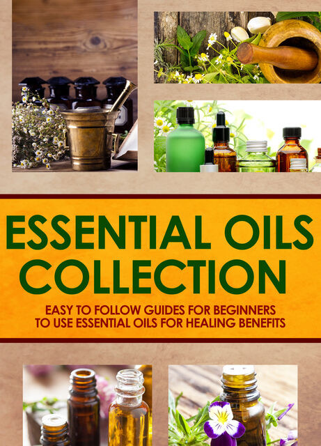 Essential Oils Collection : Easy To Follow Guides For Beginners To Use Essential Oils For Healing Benefits, Old Natural Ways