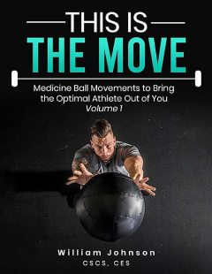 This Is the Move: Medicine Ball Movements To Bring the Optimal Athlete Out of You Volume 1, William Johnson