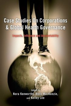 Case Studies on Corporations and Global Health Governance, Ross Mackenzie, Kelley Lee, Nora Kenworthy