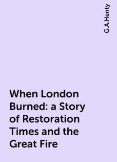 When London Burned : a Story of Restoration Times and the Great Fire, G.A.Henty