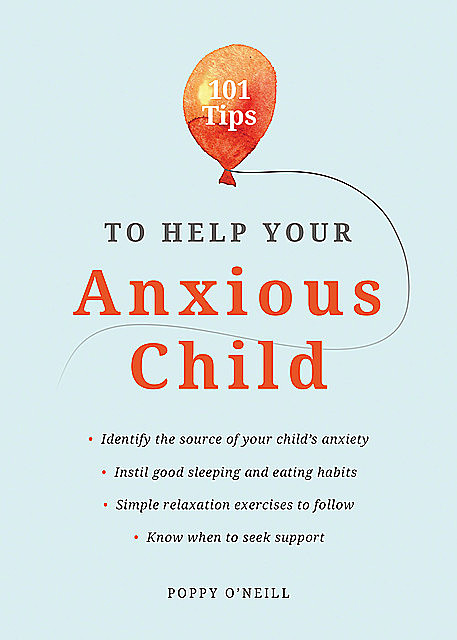 101 Tips to Help Your Anxious Child, Poppy O'Neill