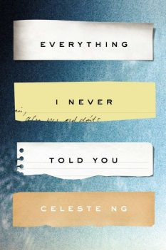 Everything I Never Told You: A Novel, Celeste Ng