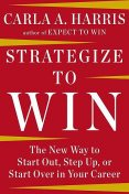 Strategize to Win: The New Way to Start Out, Step Up, or Start Over in Your Career, Carla Harris