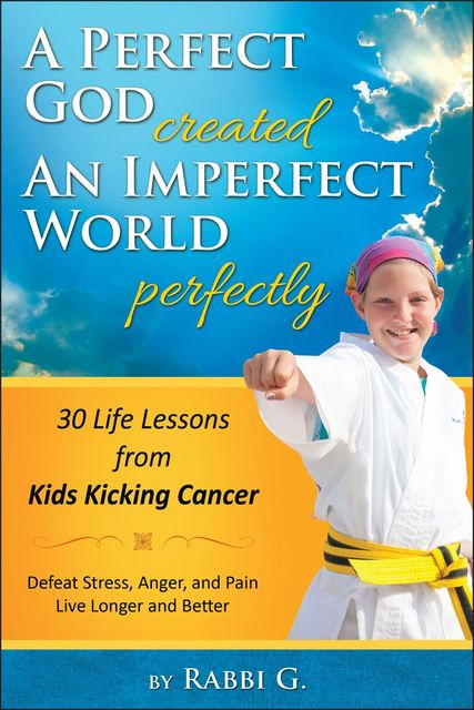 A Perfect God Created An Imperfect World Perfectly: 30 Life Lessons from Kids Kicking Cancer, Rabbi G., Elimelech Goldberg