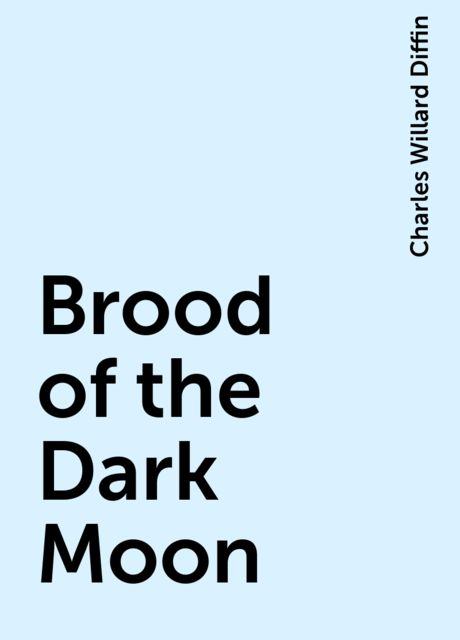 Brood of the Dark Moon, Charles Willard Diffin