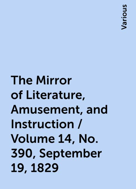 The Mirror of Literature, Amusement, and Instruction / Volume 14, No. 390, September 19, 1829, Various