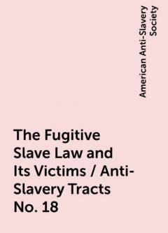 The Fugitive Slave Law and Its Victims / Anti-Slavery Tracts No. 18, American Anti-Slavery Society