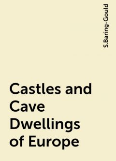 Castles and Cave Dwellings of Europe, S.Baring-Gould