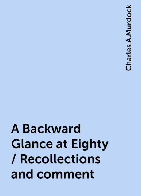 A Backward Glance at Eighty / Recollections and comment, Charles A.Murdock