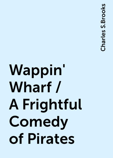 Wappin' Wharf / A Frightful Comedy of Pirates, Charles S.Brooks