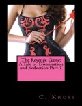 The Revenge Game: A Tale of Domination and Seduction Part 1, C.Kross