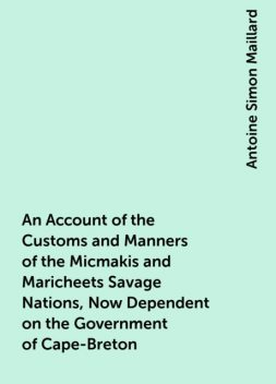 An Account of the Customs and Manners of the Micmakis and Maricheets Savage Nations, Now Dependent on the Government of Cape-Breton, Antoine Simon Maillard