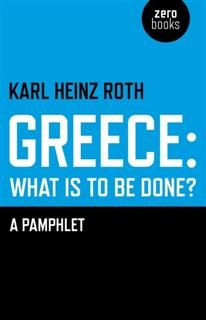 Greece: What is to be Done, Karl Heinz Roth