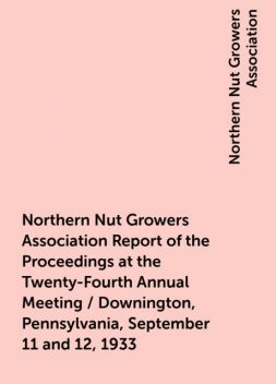 Northern Nut Growers Association Report of the Proceedings at the Twenty-Fourth Annual Meeting / Downington, Pennsylvania, September 11 and 12, 1933, Northern Nut Growers Association