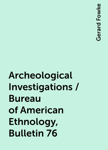 Archeological Investigations / Bureau of American Ethnology, Bulletin 76, Gerard Fowke