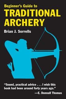 Beginner's Guide to Traditional Archery, Brian J. Sorrells