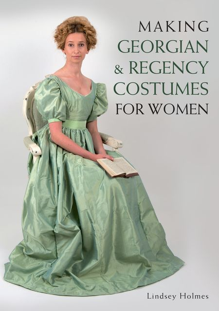Making Georgian and Regency Costumes for Women, Lindsey Holmes