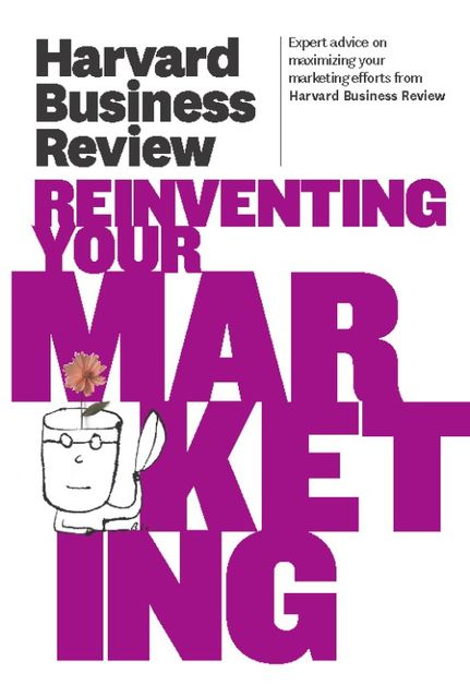Harvard Business Review on Reinventing Your Marketing, Harvard Review