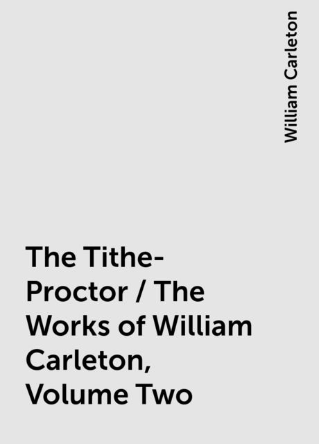 The Tithe-Proctor / The Works of William Carleton, Volume Two, William Carleton