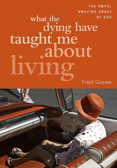 What the Dying Have Taught Me about Living, Fred Grewe