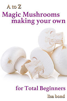 A to Z Magic Mushrooms Making Your Own for Total Beginners, Lisa Bond