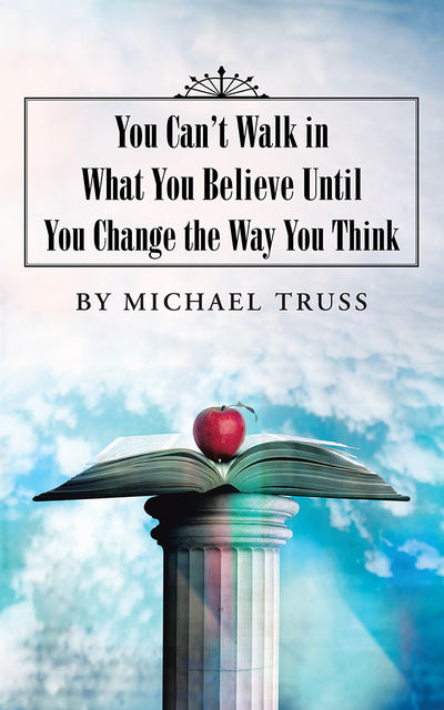 You Can't Walk in What You Believe Until You Change the Way You Think, Michael Truss