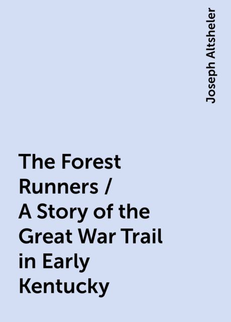 The Forest Runners / A Story of the Great War Trail in Early Kentucky, Joseph Altsheler