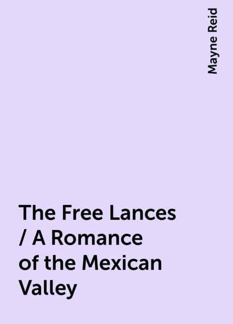 The Free Lances / A Romance of the Mexican Valley, Mayne Reid