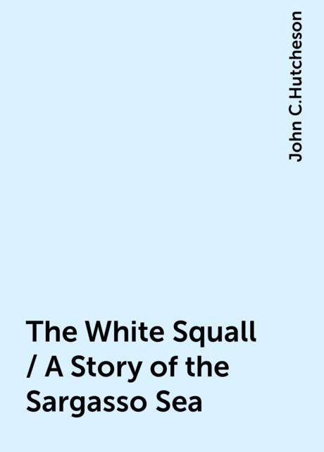 The White Squall / A Story of the Sargasso Sea, John C.Hutcheson