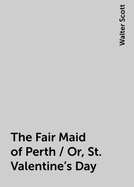 The Fair Maid of Perth / Or, St. Valentine's Day, Walter Scott