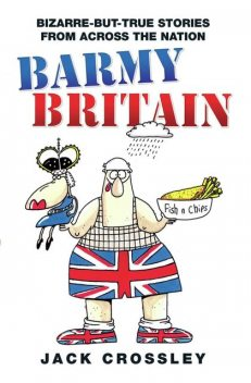 Barmy Britain – Bizarre and True Stories From Across the Nation, Jack Crossley