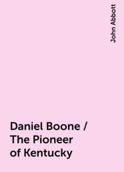 Daniel Boone / The Pioneer of Kentucky, John Abbott