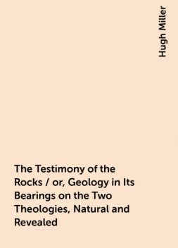 The Testimony of the Rocks / or, Geology in Its Bearings on the Two Theologies, Natural and Revealed, Hugh Miller