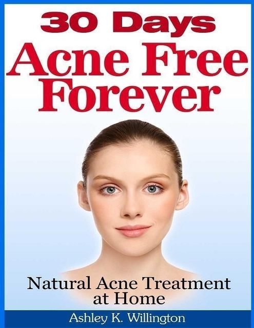 30 Days Acne Free Forever: Natural Acne Treatment at Home, Ashley K.Willington