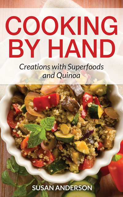 Cooking by Hand: Creations with Superfoods and Quinoa, Susan Anderson