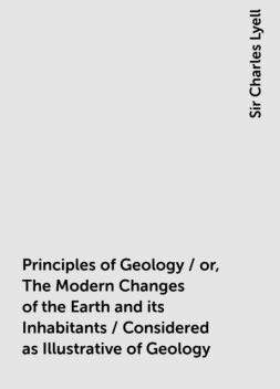 Principles of Geology / or, The Modern Changes of the Earth and its Inhabitants / Considered as Illustrative of Geology, Sir Charles Lyell